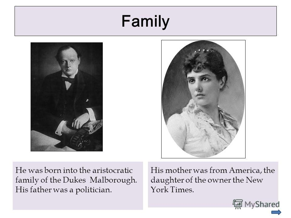 Family He was born into the aristocratic family of the Dukes Malborough. His father was a politician. His mother was from America, the daughter of the owner the New York Times.