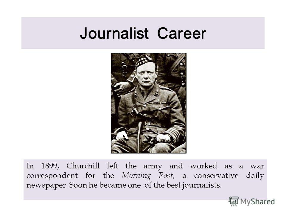 Journalist Career In 1899, Churchill left the army and worked as a war correspondent for the Morning Post, a conservative daily newspaper. Soon he became one of the best journalists.