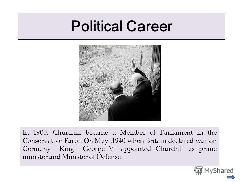 Political Career In 1900, Churchill became a Member of Parliament in the Conservative Party.On May,1940 when Britain declared war on Germany King George VI appointed Churchill as prime minister and Minister of Defense.