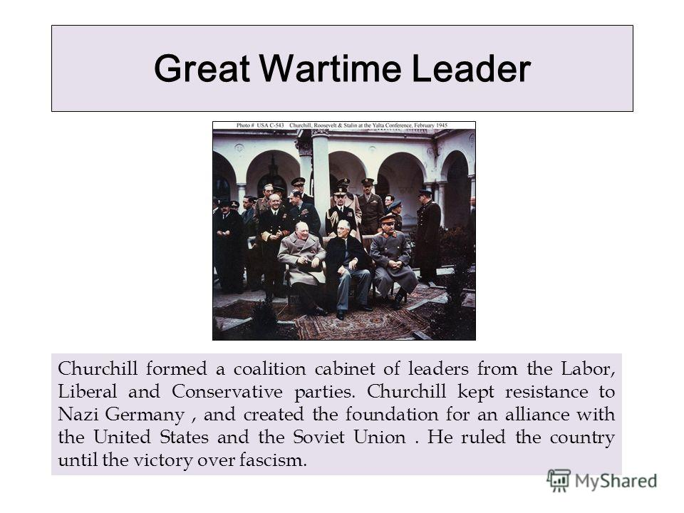 Great Wartime Leader Churchill formed a coalition cabinet of leaders from the Labor, Liberal and Conservative parties. Churchill kept resistance to Nazi Germany, and created the foundation for an alliance with the United States and the Soviet Union.