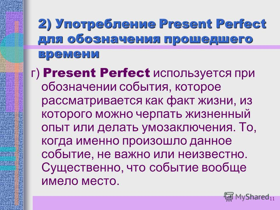 11 2) Употребление Present Perfect для обозначения прошедшего времени г) Present Perfect используется при обозначении события, которое рассматривается как факт жизни, из которого можно черпать жизненный опыт или делать умозаключения. То, когда именно