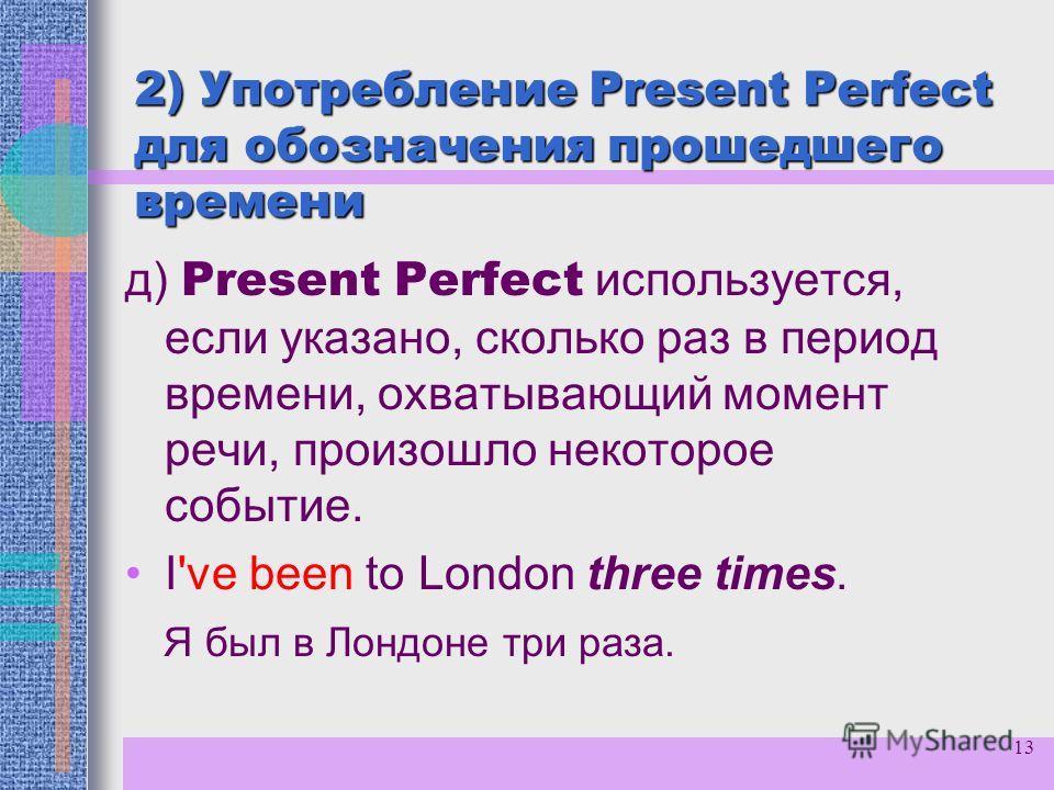 13 2) Употребление Present Perfect для обозначения прошедшего времени д) Present Perfect используется, если указано, сколько раз в период времени, охватывающий момент речи, произошло некоторое событие. I've been to London three times. Я был в Лондоне