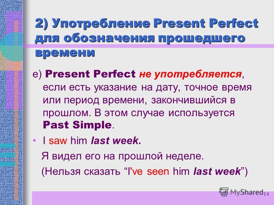 14 2) Употребление Present Perfect для обозначения прошедшего времени е) Present Perfect не употребляется, если есть указание на дату, точное время или период времени, закончившийся в прошлом. В этом случае используется Past Simple. I saw him last we