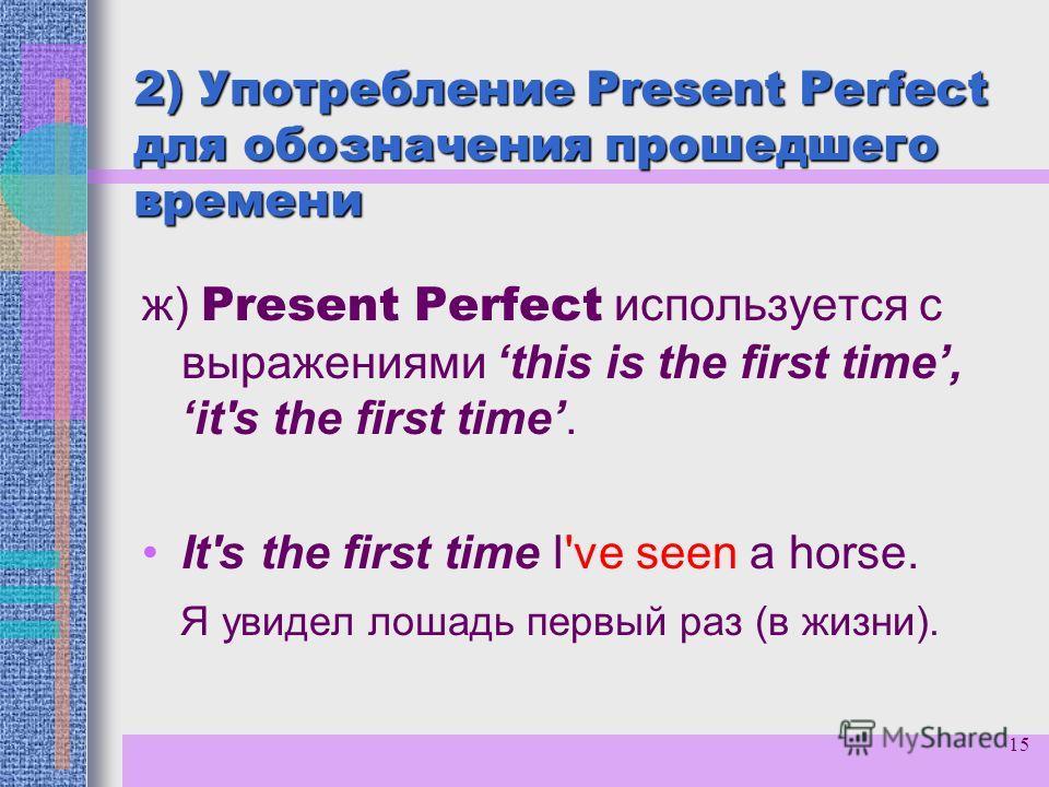 15 2) Употребление Present Perfect для обозначения прошедшего времени ж) Present Perfect используется с выражениями this is the first time, it's the first time. It's the first time I've seen a horse. Я увидел лошадь первый раз (в жизни).