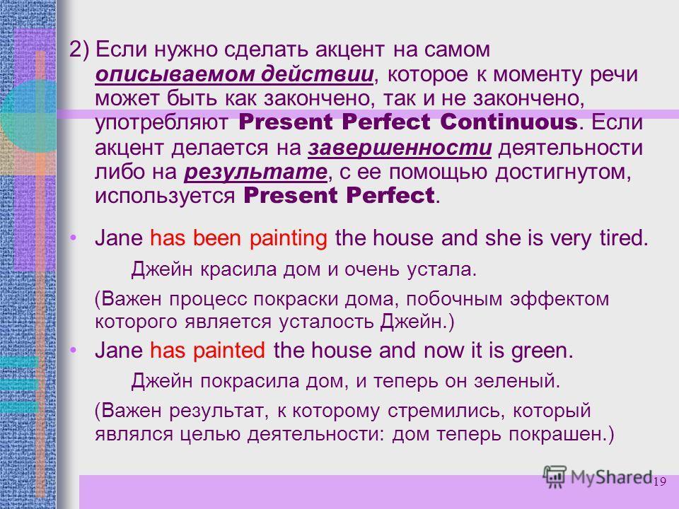 19 2) Если нужно сделать акцент на самом описываемом действии, которое к моменту речи может быть как закончено, так и не закончено, употребляют Present Perfect Continuous. Если акцент делается на завершенности деятельности либо на результате, с ее по