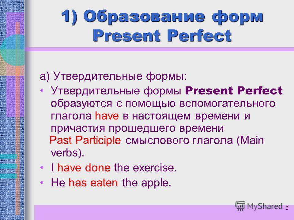 2 1) Образование форм Present Perfect а) Утвердительные формы: Утвердительные формы Present Perfect образуются с помощью вспомогательного глагола have в настоящем времени и причастия прошедшего времени Past Participle смыслового глагола (Main verbs).