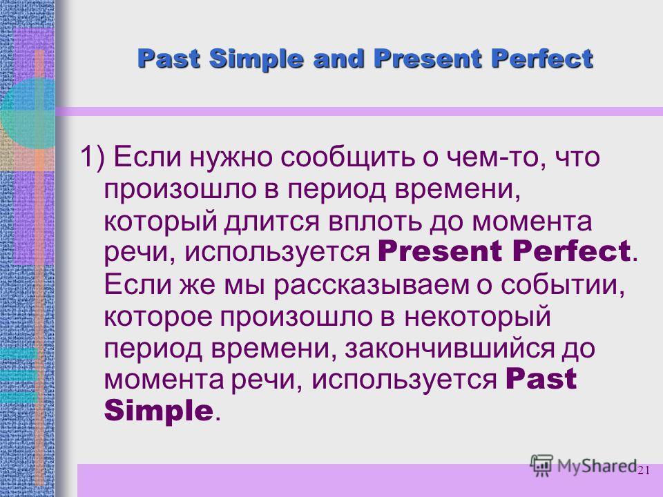 21 Past Simple and Present Perfect 1) Если нужно сообщить о чем-то, что произошло в период времени, который длится вплоть до момента речи, используется Present Perfect. Если же мы рассказываем о событии, которое произошло в некоторый период времени,