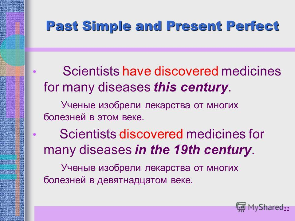 22 Past Simple and Present Perfect Scientists have discovered medicines for many diseases this century. Ученые изобрели лекарства от многих болезней в этом веке. Scientists discovered medicines for many diseases in the 19th century. Ученые изобрели л