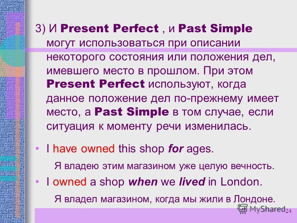 24 3) И Present Perfect, и Past Simple могут использоваться при описании некоторого состояния или положения дел, имевшего место в прошлом. При этом Present Perfect используют, когда данное положение дел по-прежнему имеет место, а Past Simple в том сл