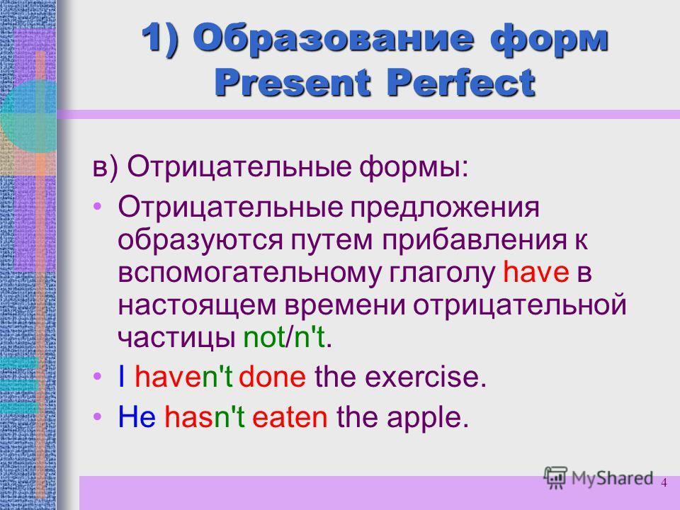 4 1) Образование форм Present Perfect в) Отрицательные формы: Отрицательные предложения образуются путем прибавления к вспомогательному глаголу have в настоящем времени отрицательной частицы not/n't. I haven't done the exercise. He hasn't eaten the a
