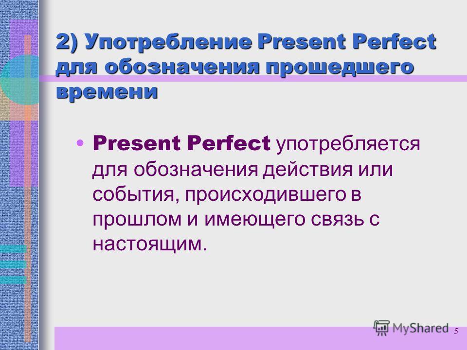 5 2) Употребление Present Perfect для обозначения прошедшего времени Present Perfect употребляется для обозначения действия или события, происходившего в прошлом и имеющего связь с настоящим.