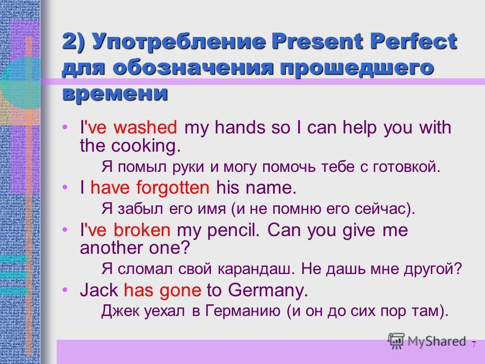 7 2) Употребление Present Perfect для обозначения прошедшего времени I've washed my hands so I can help you with the cooking. Я помыл руки и могу помочь тебе с готовкой. I have forgotten his name. Я забыл его имя (и не помню его сейчас). I've broken