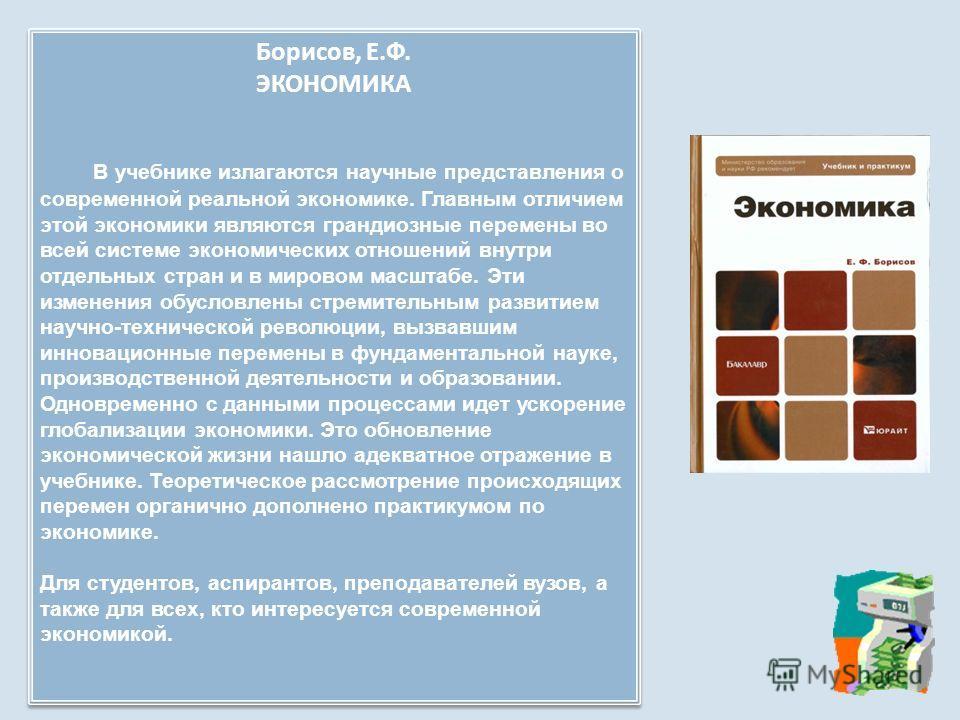 Борисов, Е. Ф. ЭКОНОМИКА В учебнике излагаются научные представления о современной реальной экономике. Главным отличием этой экономики являются грандиозные перемены во всей системе экономических отношений внутри отдельных стран и в мировом масштабе.