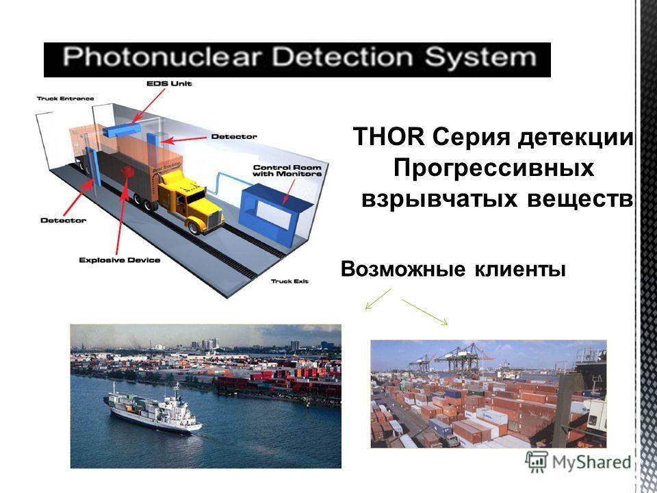 THOR Серия детекции Прогрессивных взрывчатых веществ Возможные клиенты ФОТОЯДЕРНАЯ СИСТЕМА ДЕТЕКЦИИ
