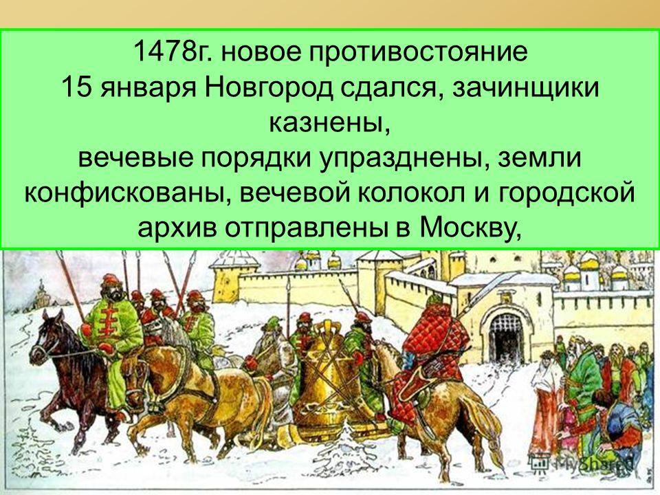 1478г. новое противостояние 15 января Новгород сдался, зачинщики казнены, вечевые порядки упразднены, земли конфискованы, вечевой колокол и городской архив отправлены в Москву,