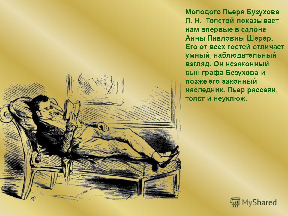 Молодого Пьера Бузухова Л. Н. Толстой показывает нам впервые в салоне Анны Павловны Шерер. Его от всех гостей отличает умный, наблюдательный взгляд. Он незаконный сын графа Безухова и позже его законный наследник. Пьер рассеян, толст и неуклюж.