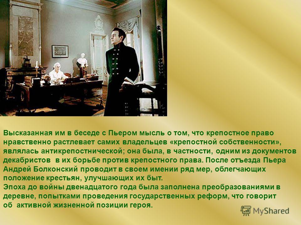 Высказанная им в беседе с Пьером мысль о том, что крепостное право нравственно растлевает самих владельцев «крепостной собственности», являлась антикрепостнической; она была, в частности, одним из документов декабристов в их борьбе против крепостного
