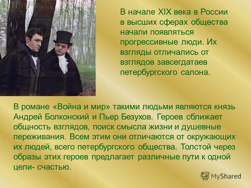 В романе «Война и мир» такими людьми являются князь Андрей Болконский и Пьер Безухов. Героев сближает общность взглядов, поиск смысла жизни и душевные переживания. Всем этим они отличаются от окружающих их людей, всего петербургского общества. Толсто