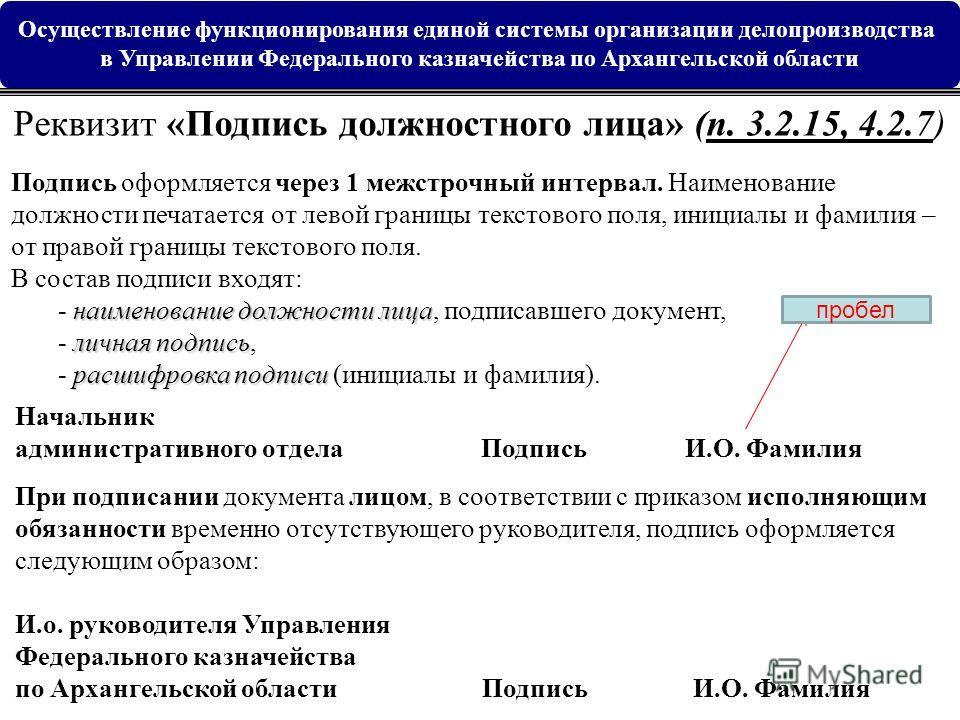 Реквизит «Подпись должностного лица» (п. 3.2.15, 4.2.7) наименование должности лица личная подпись расшифровка подписи Подпись оформляется через 1 межстрочный интервал. Наименование должности печатается от левой границы текстового поля, инициалы и фа