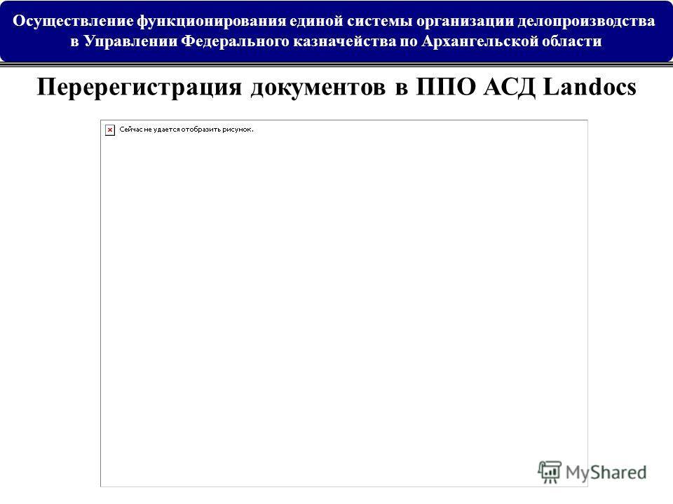 Перерегистрация документов в ППО АСД Landocs Осуществление функционирования единой системы организации делопроизводства в Управлении Федерального казначейства по Архангельской области
