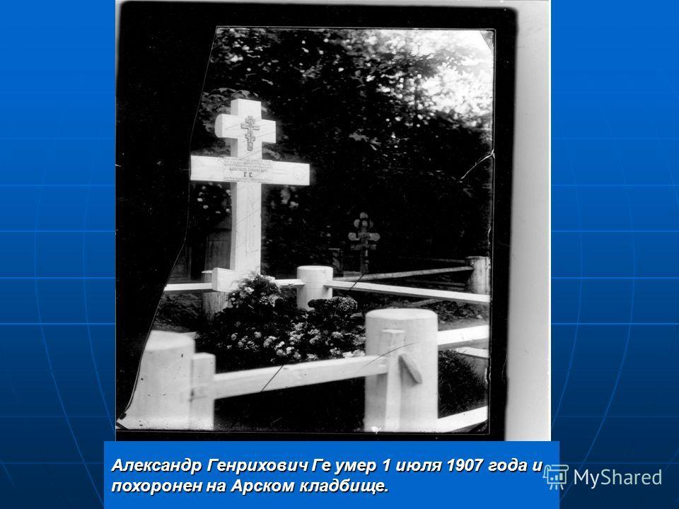 Александр Генрихович Ге умер 1 июля 1907 года и похоронен на Арском кладбище.