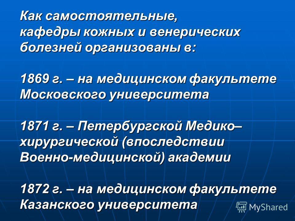 Как самостоятельные, кафедры кожных и венерических болезней организованы в: 1869 г. – на медицинском факультете Московского университета 1871 г. – Петербургской Медико– хирургической (впоследствии Военно-медицинской) академии 1872 г. – на медицинском