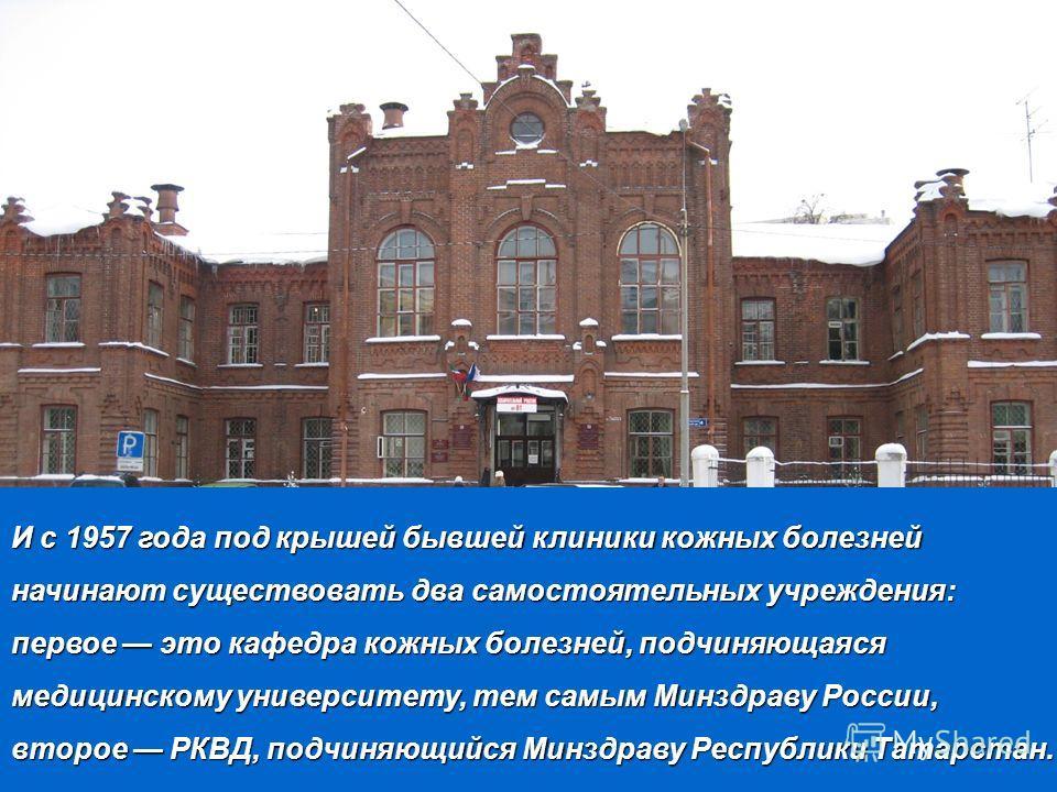 И с 1957 года под крышей бывшей клиники кожных болезней начинают существовать два самостоятельных учреждения: первое это кафедра кожных болезней, подчиняющаяся медицинскому университету, тем самым Минздраву России, второе РКВД, подчиняющийся Минздрав