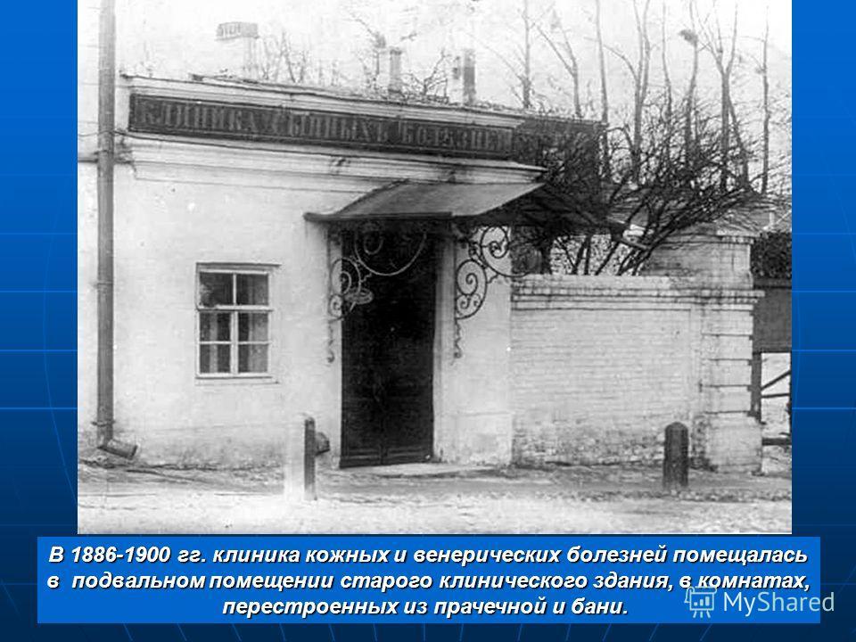 В 1886-1900 гг. клиника кожных и венерических болезней помещалась в подвальном помещении старого клинического здания, в комнатах, в подвальном помещении старого клинического здания, в комнатах, перестроенных из прачечной и бани.