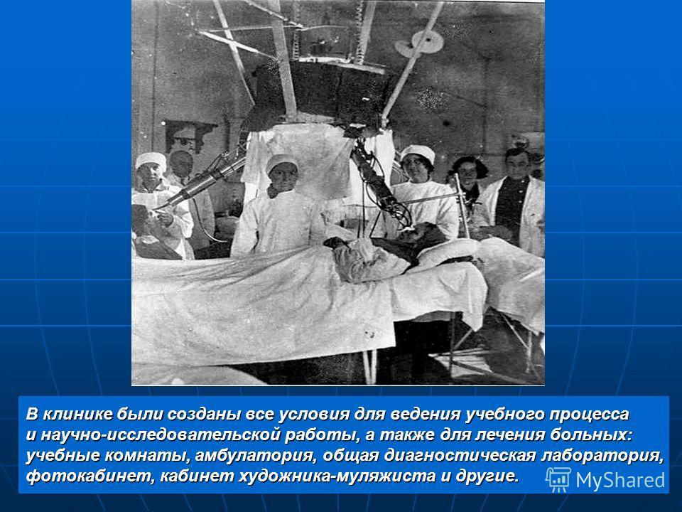 В клинике были созданы все условия для ведения учебного процесса и научно-исследовательской работы, а также для лечения больных: учебные комнаты, амбулатория, общая диагностическая лаборатория, фотокабинет, кабинет художника-муляжиста и другие.