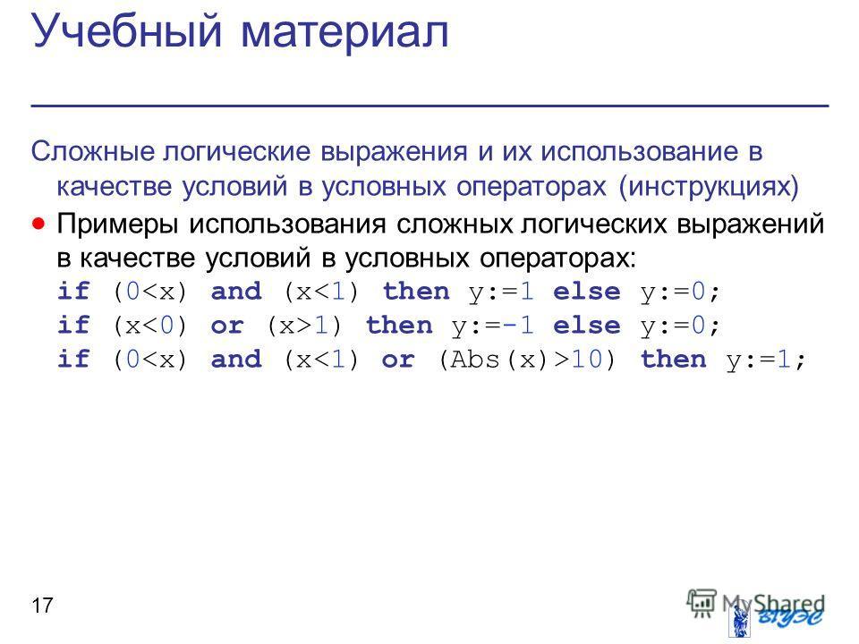 Учебный материал 17 Сложные логические выражения и их использование в качестве условий в условных операторах (инструкциях) Примеры использования сложных логических выражений в качестве условий в условных операторах: if (0 1) then y:=-1 else y:=0; if