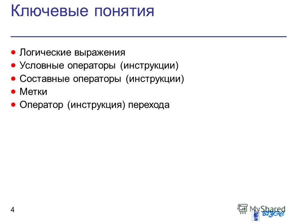 Ключевые понятия 4 Логические выражения Условные операторы (инструкции) Составные операторы (инструкции) Метки Оператор (инструкция) перехода