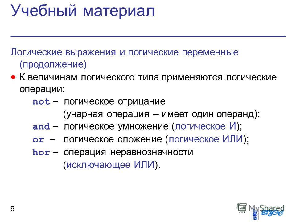 Учебный материал 9 Логические выражения и логические переменные (продолжение) К величинам логического типа применяются логические операции: not – логическое отрицание (унарная операция – имеет один операнд); and – логическое умножение (логическое И);
