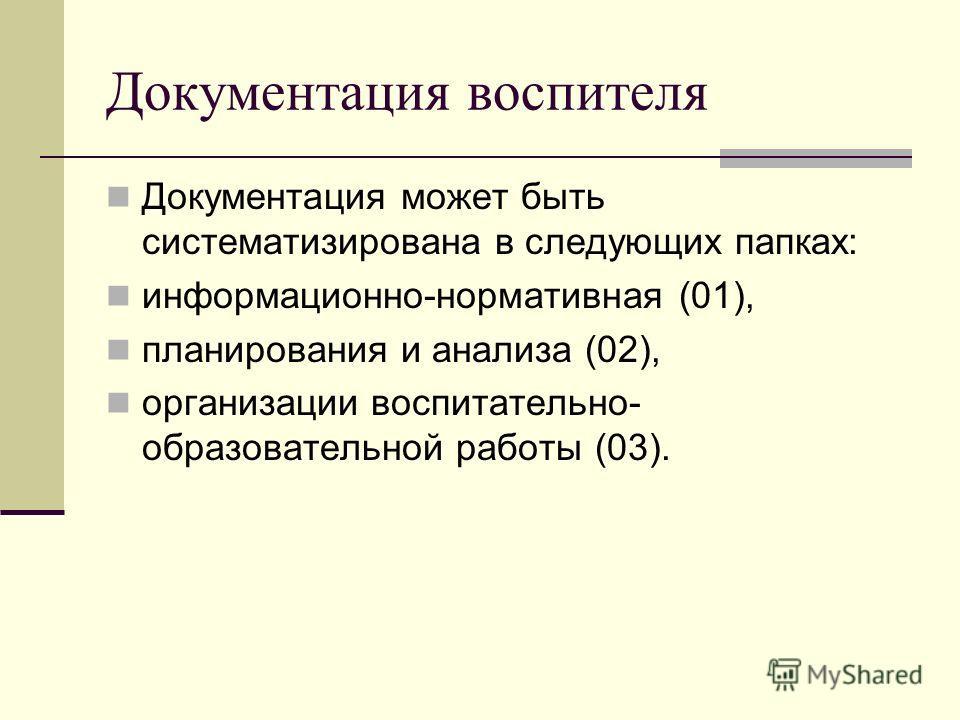 Документация воспителя Документация может быть систематизирована в следующих папках: информационно-нормативная (01), планирования и анализа (02), организации воспитательно- образовательной работы (03).