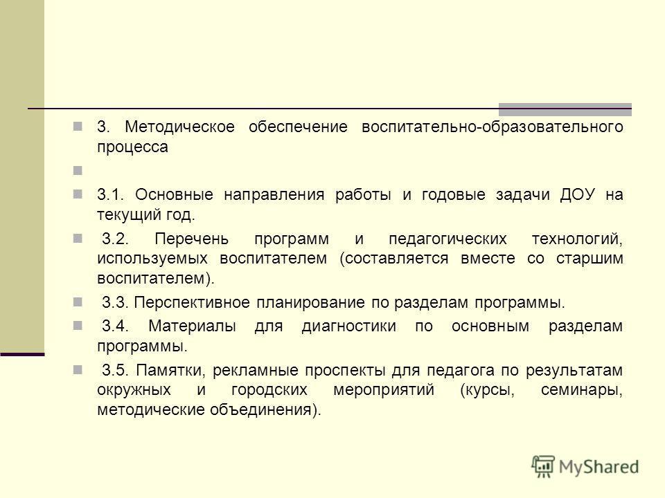 3. Методическое обеспечение воспитательно-образовательного процесса 3.1. Основные направления работы и годовые задачи ДОУ на текущий год. 3.2. Перечень программ и педагогических технологий, используемых воспитателем (составляется вместе со старшим во