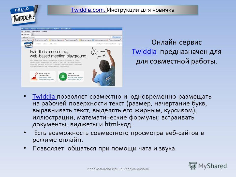 Онлайн сервис Twiddla предназначен для для совместной работы. Twiddla Twiddla позволяет совместно и одновременно размещать на рабочей поверхности текст (размер, начертание букв, выравнивать текст, выделять его жирным, курсивом), иллюстрации, математи