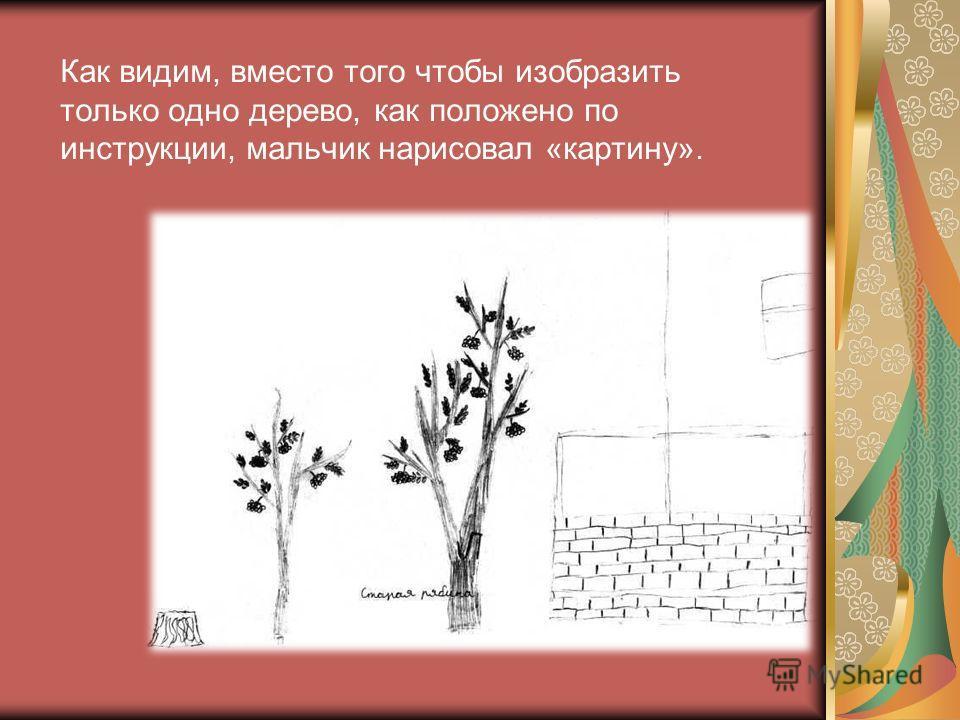 Как видим, вместо того чтобы изобразить только одно дерево, как положено по инструкции, мальчик нарисовал «картину».