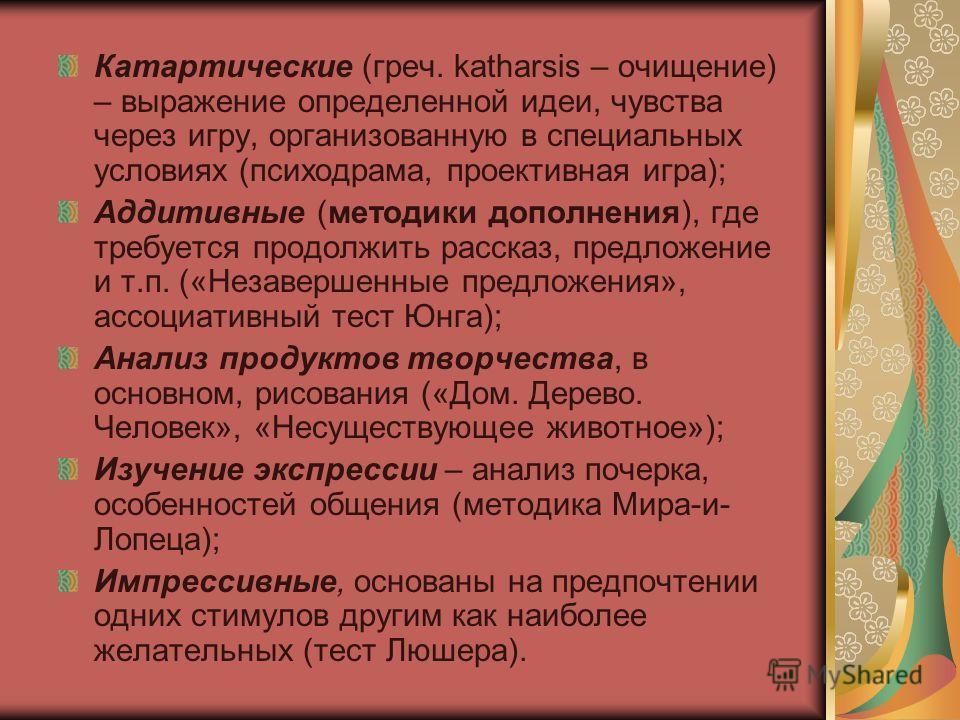 Катартические (греч. katharsis – очищение) – выражение определенной идеи, чувства через игру, организованную в специальных условиях (психодрама, проективная игра); Аддитивные (методики дополнения), где требуется продолжить рассказ, предложение и т.п.