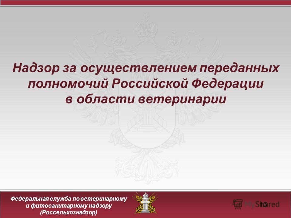 Федеральная служба по ветеринарному и фитосанитарному надзору (Россельхознадзор) 15 Надзор за осуществлением переданных полномочий Российской Федерации в области ветеринарии