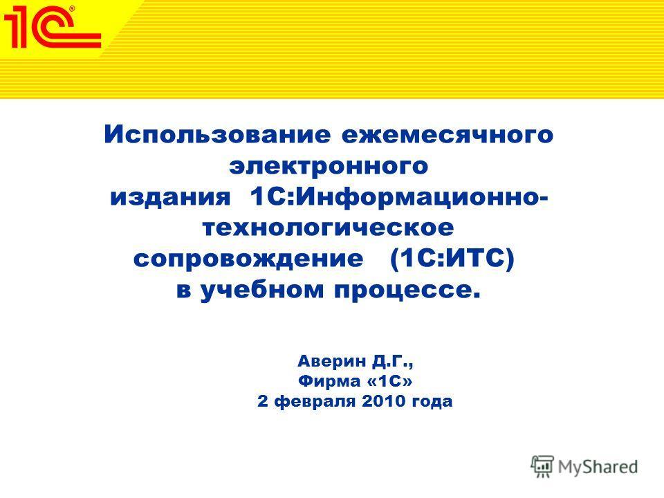 Использование ежемесячного электронного издания 1С:Информационно- технологическое cопровождение (1С:ИТС) в учебном процессе. Аверин Д.Г., Фирма «1С» 2 февраля 2010 года