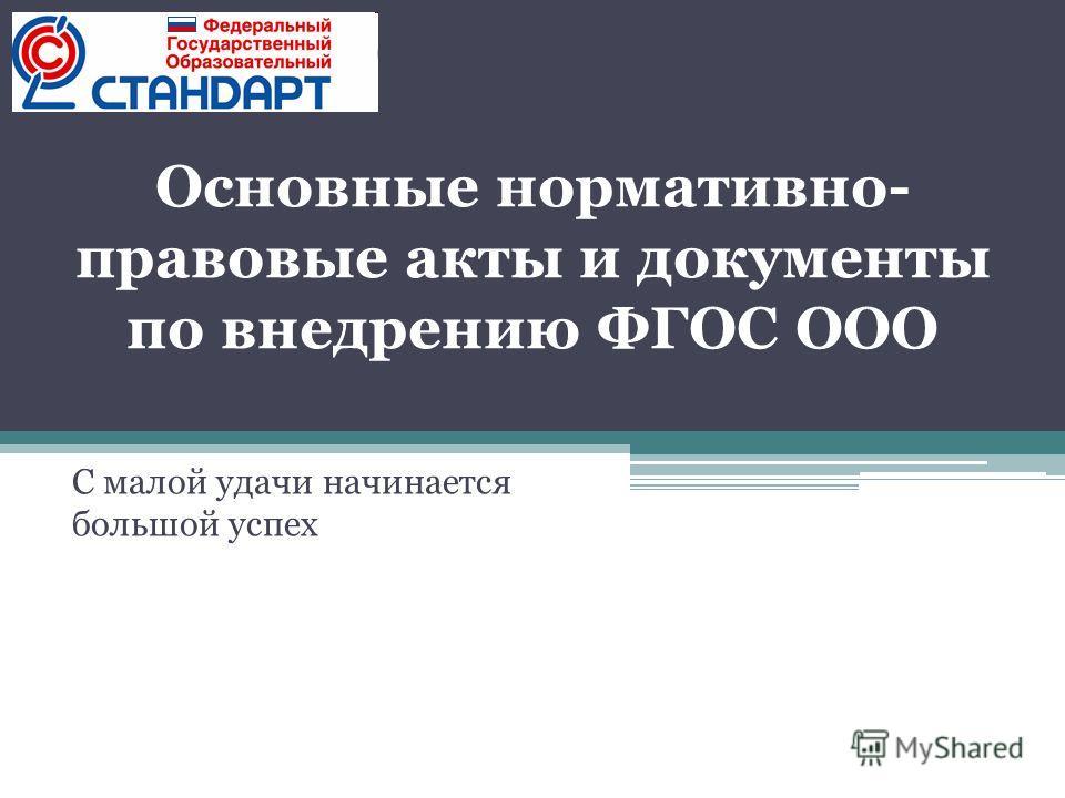 Основные нормативно- правовые акты и документы по внедрению ФГОС ООО С малой удачи начинается большой успех