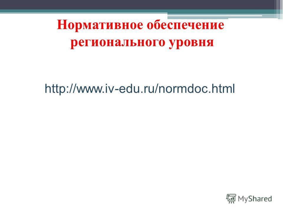 Нормативное обеспечение регионального уровня http://www.iv-edu.ru/normdoc.html
