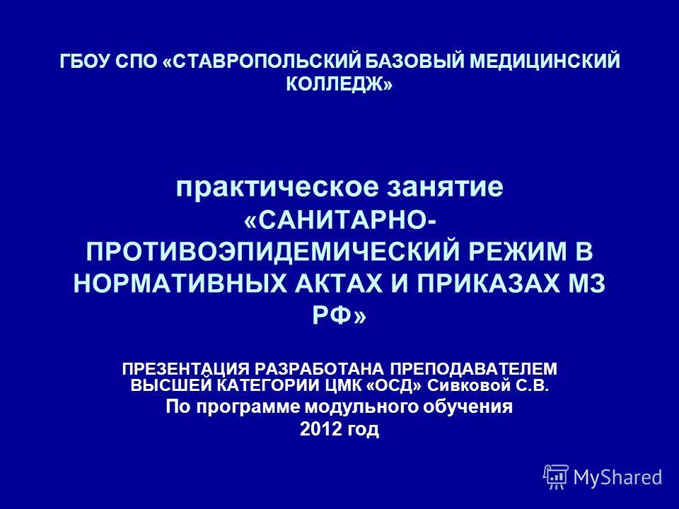 ГБОУ СПО «СТАВРОПОЛЬСКИЙ БАЗОВЫЙ МЕДИЦИНСКИЙ КОЛЛЕДЖ» практическое занятие «САНИТАРНО- ПРОТИВОЭПИДЕМИЧЕСКИЙ РЕЖИМ В НОРМАТИВНЫХ АКТАХ И ПРИКАЗАХ МЗ РФ» ПРЕЗЕНТАЦИЯ РАЗРАБОТАНА ПРЕПОДАВАТЕЛЕМ ВЫСШЕЙ КАТЕГОРИИ ЦМК «ОСД» Сивковой С.В. По программе модул