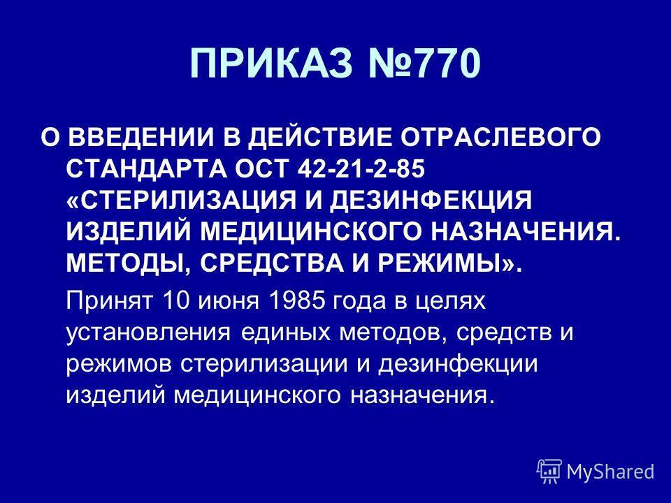 ПРИКАЗ 770 О ВВЕДЕНИИ В ДЕЙСТВИЕ ОТРАСЛЕВОГО СТАНДАРТА ОСТ 42-21-2-85 «СТЕРИЛИЗАЦИЯ И ДЕЗИНФЕКЦИЯ ИЗДЕЛИЙ МЕДИЦИНСКОГО НАЗНАЧЕНИЯ. МЕТОДЫ, СРЕДСТВА И РЕЖИМЫ». Принят 10 июня 1985 года в целях установления единых методов, средств и режимов стерилизаци