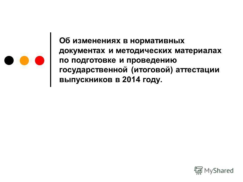 Об изменениях в нормативных документах и методических материалах по подготовке и проведению государственной (итоговой) аттестации выпускников в 2014 году.