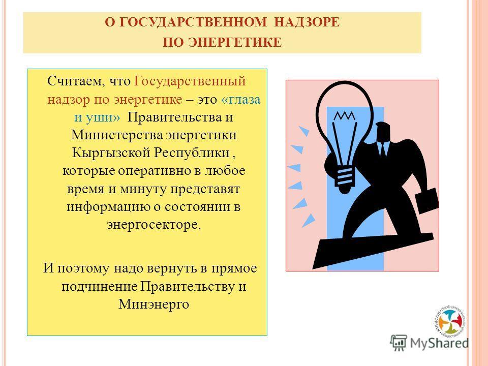 О ГОСУДАРСТВЕННОМ НАДЗОРЕ ПО ЭНЕРГЕТИКЕ Считаем, что Государственный надзор по энергетике – это «глаза и уши» Правительства и Министерства энергетики Кыргызской Республики, которые оперативно в любое время и минуту представят информацию о состоянии в