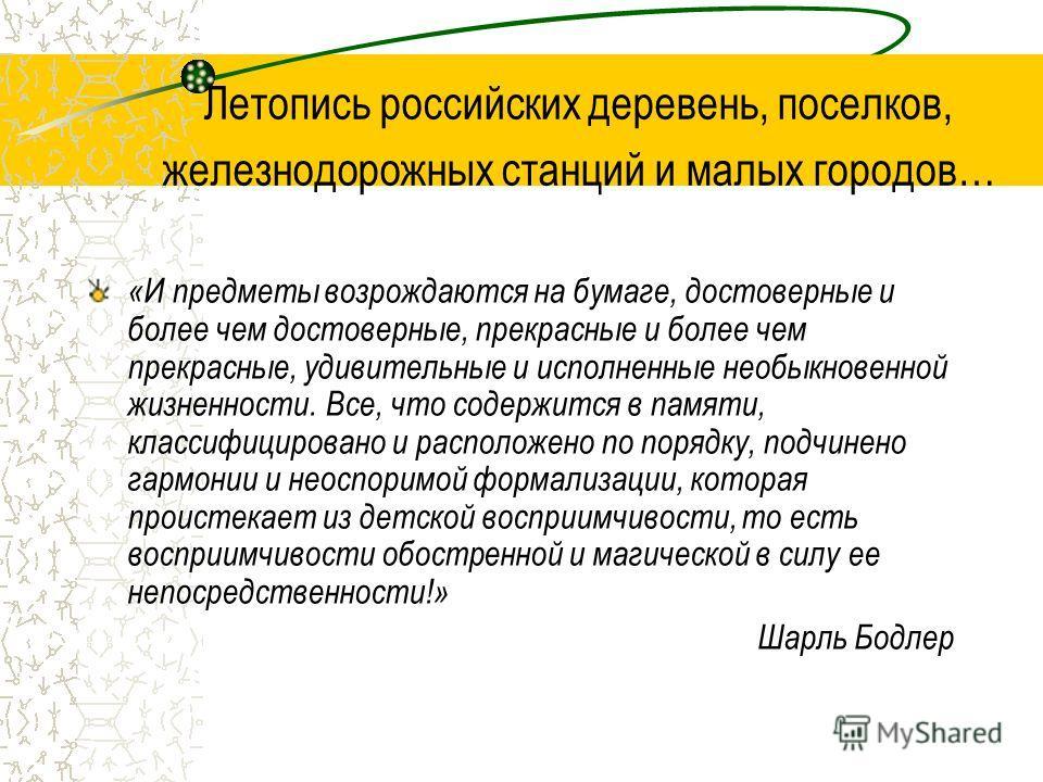 Летопись российских деревень, поселков, железнодорожных станций и малых городов… «И предметы возрождаются на бумаге, достоверные и более чем достоверные, прекрасные и более чем прекрасные, удивительные и исполненные необыкновенной жизненности. Все, ч