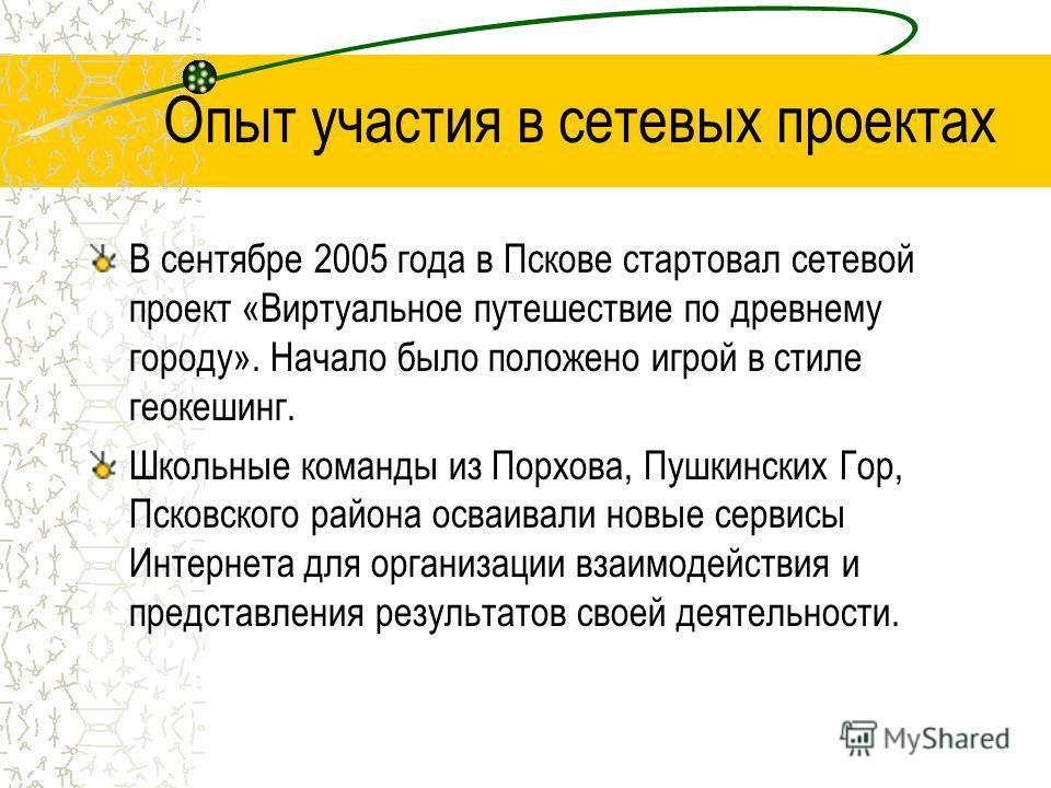 Опыт участия в сетевых проектах В сентябре 2005 года в Пскове стартовал сетевой проект «Виртуальное путешествие по древнему городу». Начало было положено игрой в стиле геокешинг. Школьные команды из Порхова, Пушкинских Гор, Псковского района осваивал