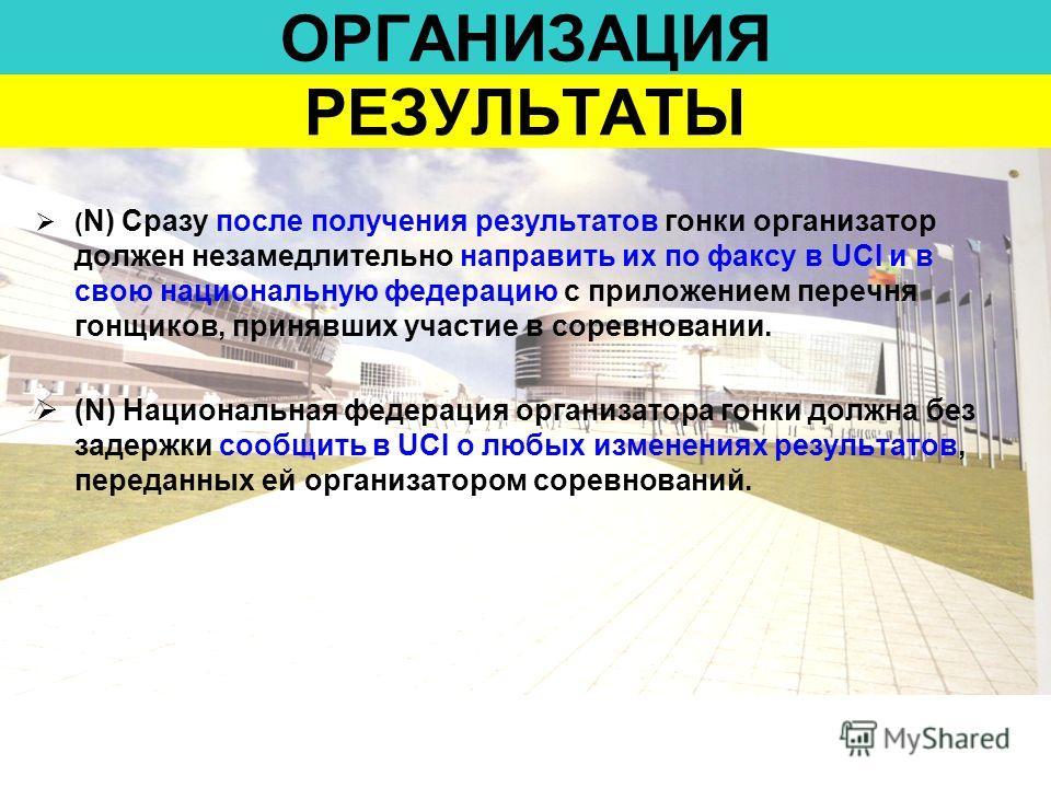 ОРГАНИЗАЦИЯ ( N) Сразу после получения результатов гонки организатор должен незамедлительно направить их по факсу в UCI и в свою национальную федерацию с приложением перечня гонщиков, принявших участие в соревновании. (N) Национальная федерация орган