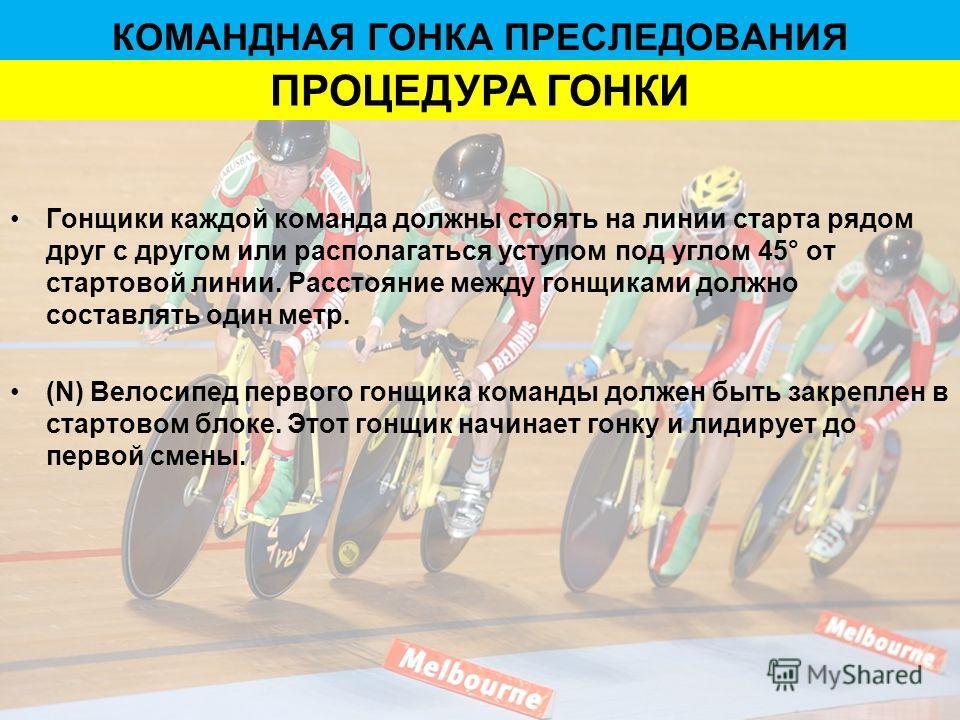Гонщики каждой команда должны стоять на линии старта рядом друг с другом или располагаться уступом под углом 45° от стартовой линии. Расстояние между гонщиками должно составлять один метр. (N) Велосипед первого гонщика команды должен быть закреплен в