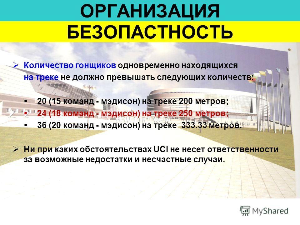 ОРГАНИЗАЦИЯ Количество гонщиков одновременно находящихся на треке не должно превышать следующих количеств: 20 (15 команд - мэдисон) на треке 200 метров; 24 (18 команд - мэдисон) на треке 250 метров; 36 (20 команд - мэдисон) на треке 333.33 метров. Ни